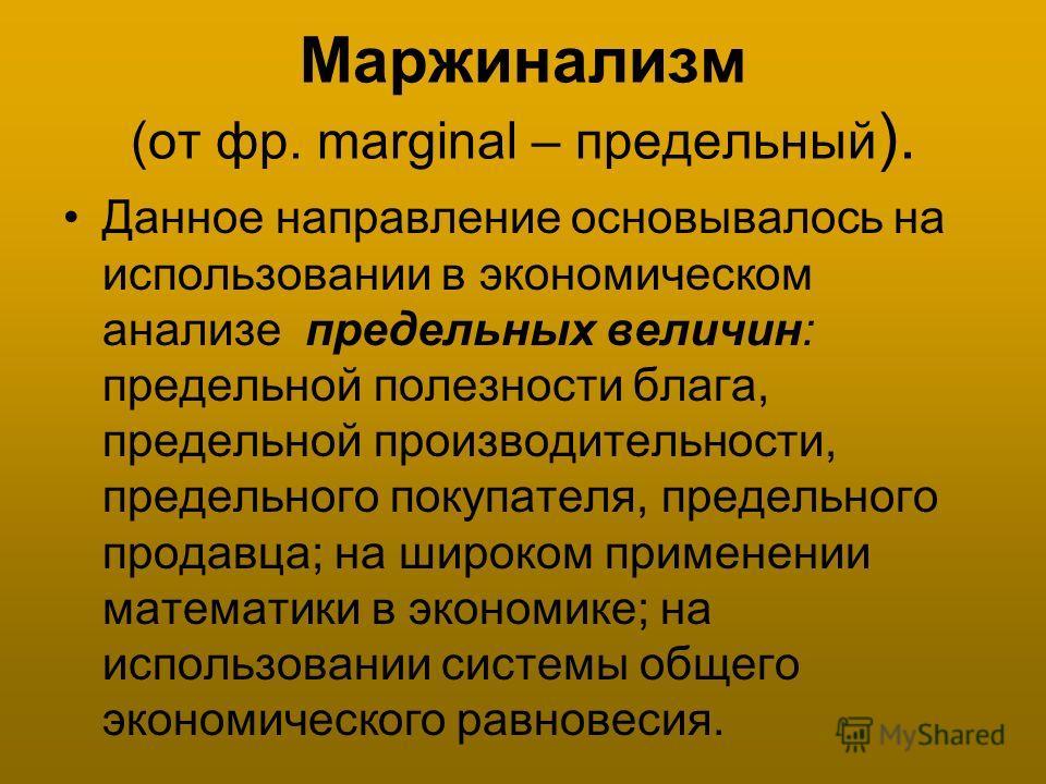 Маржинализм (от фр. marginal – предельный ). Данное направление основывалось на использовании в экономическом анализе предельных величин: предельной полезности блага, предельной производительности, предельного покупателя, предельного продавца; на шир