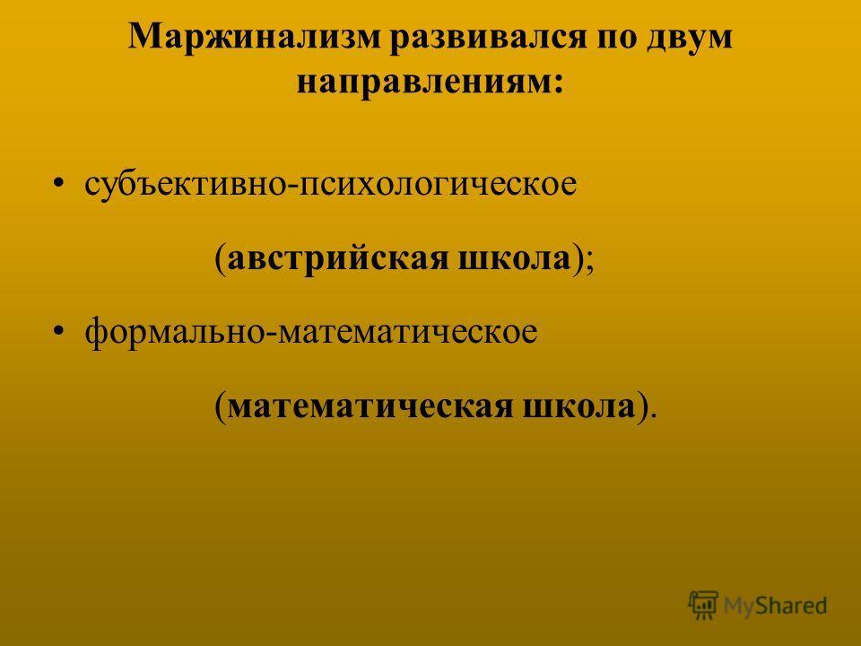 Маржинализм развивался по двум направлениям: субъективно-психологическое (австрийская школа); формально-математическое (математическая школа).