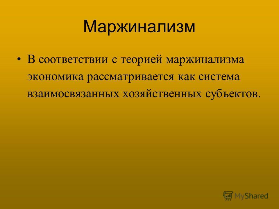 Маржинализм В соответствии с теорией маржинализма экономика рассматривается как система взаимосвязанных хозяйственных субъектов.