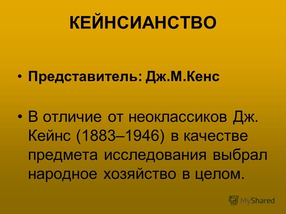 КЕЙНСИАНСТВО Представитель: Дж.М.Кенс В отличие от неоклассиков Дж. Кейнс (1883–1946) в качестве предмета исследования выбрал народное хозяйство в целом.