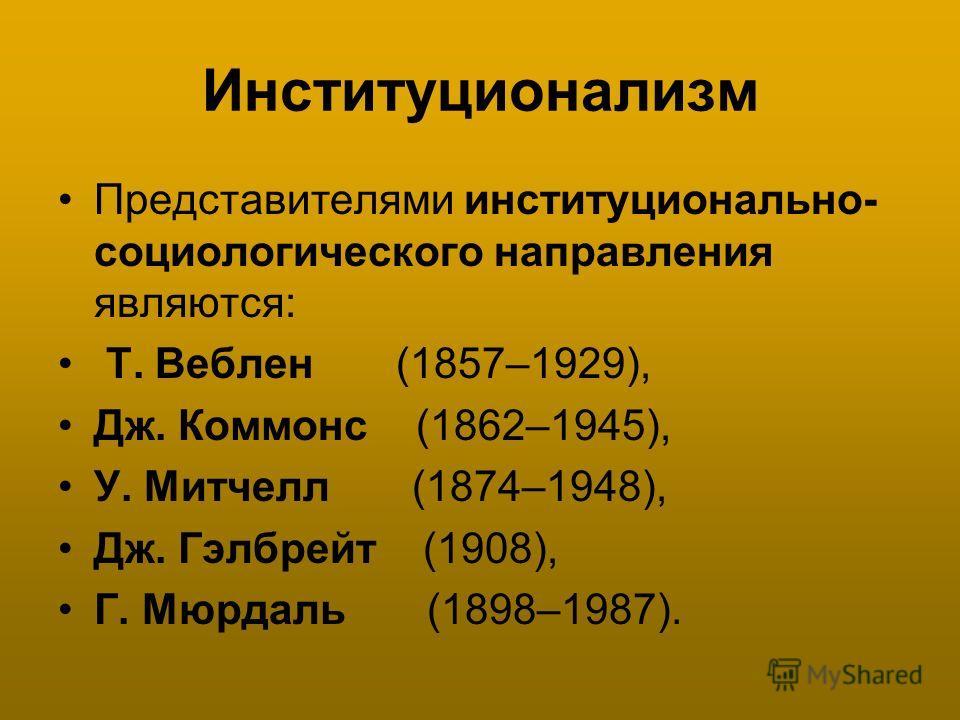 Институционализм Представителями институционально- социологического направления являются: Т. Веблен (1857–1929), Дж. Коммонс (1862–1945), У. Митчелл (1874–1948), Дж. Гэлбрейт (1908), Г. Мюрдаль (1898–1987).