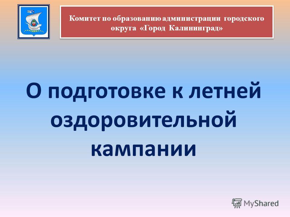О подготовке к летней оздоровительной кампании Комитет по образованию администрации городского округа «Город Калининград»