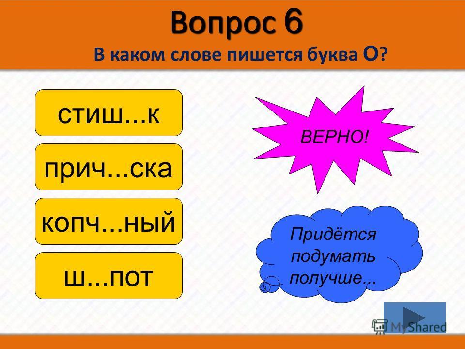 Вопрос 6 В каком слове пишется буква О ? стиш...к прич...ска копч...ный ш...пот Придётся подумать получше... ВЕРНО!