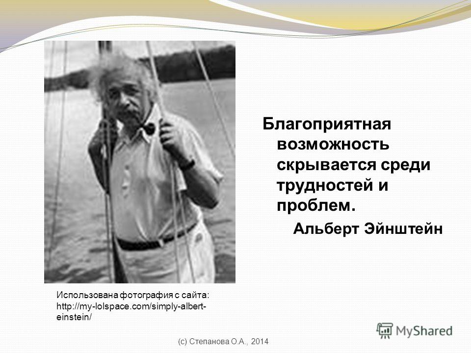 Благоприятная возможность скрывается среди трудностей и проблем. Альберт Эйнштейн (с) Степанова О.А., 2014 Использована фотография с сайта: http://my-lolspace.com/simply-albert- einstein/