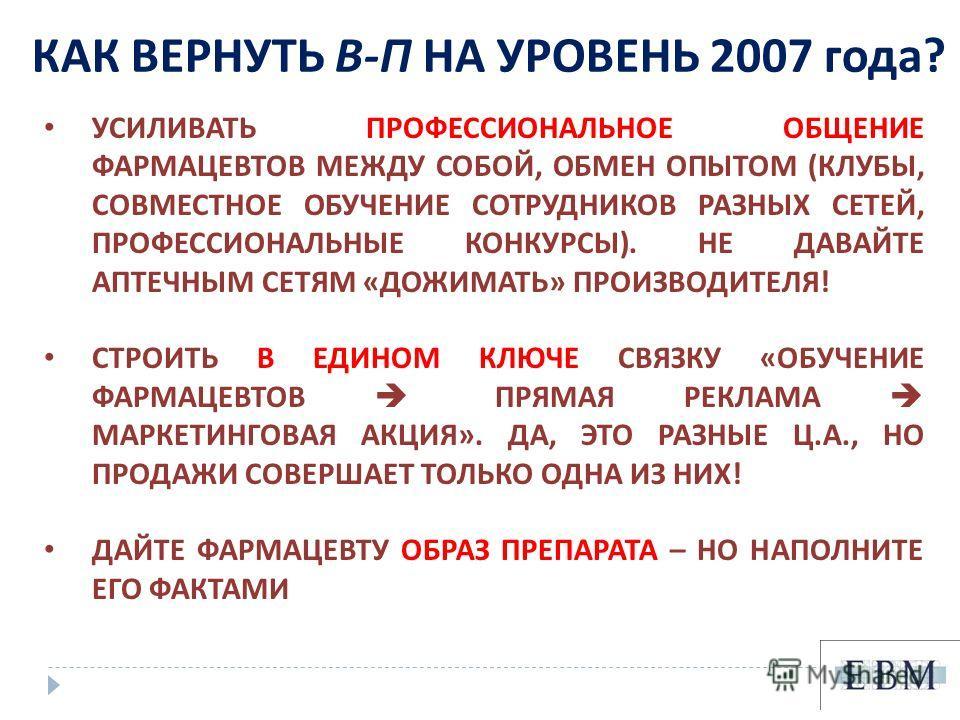 КАК ВЕРНУТЬ В - П НА УРОВЕНЬ 2007 года ? УСИЛИВАТЬ ПРОФЕССИОНАЛЬНОЕ ОБЩЕНИЕ ФАРМАЦЕВТОВ МЕЖДУ СОБОЙ, ОБМЕН ОПЫТОМ ( КЛУБЫ, СОВМЕСТНОЕ ОБУЧЕНИЕ СОТРУДНИКОВ РАЗНЫХ СЕТЕЙ, ПРОФЕССИОНАЛЬНЫЕ КОНКУРСЫ ). НЕ ДАВАЙТЕ АПТЕЧНЫМ СЕТЯМ « ДОЖИМАТЬ » ПРОИЗВОДИТЕЛЯ