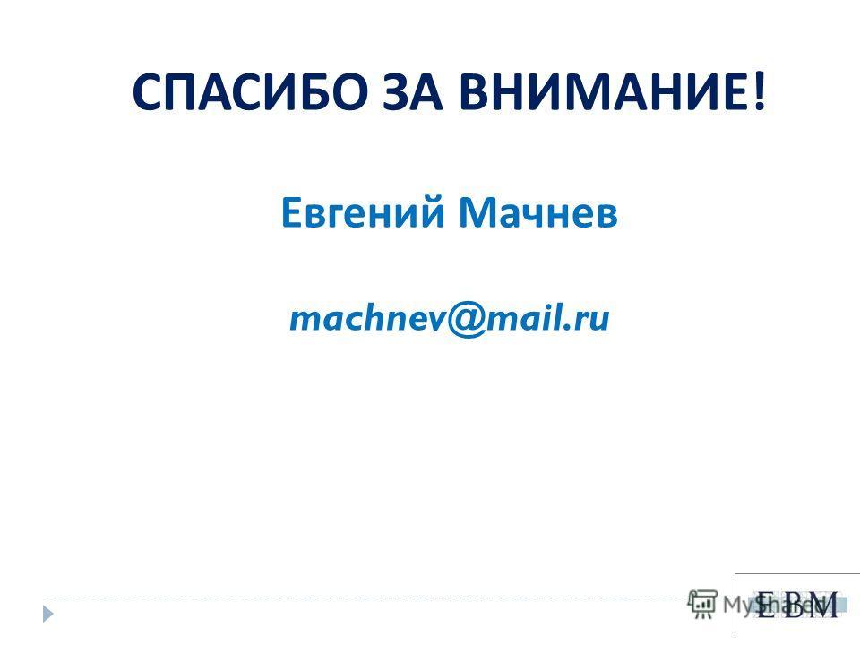 СПАСИБО ЗА ВНИМАНИЕ ! Евгений Мачнев machnev@mail.ru