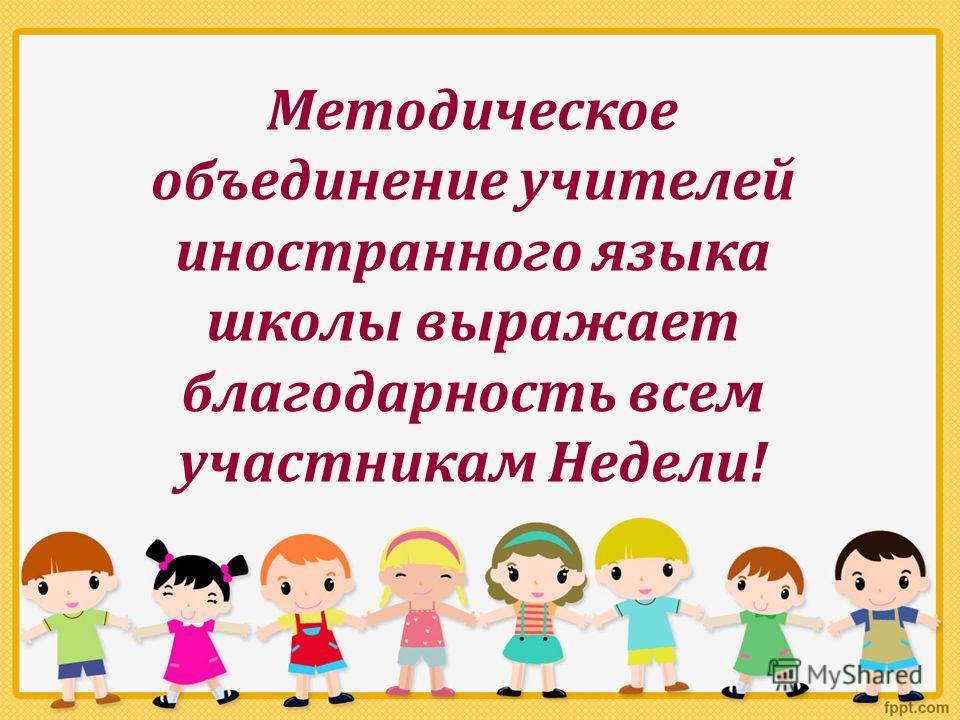 Методическое объединение учителей иностранного языка школы выражает благодарность всем участникам Недели!