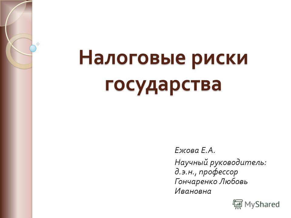 Налоговые риски государства Ежова Е. А. Научный руководитель : д. э. н., профессор Гончаренко Любовь Ивановна