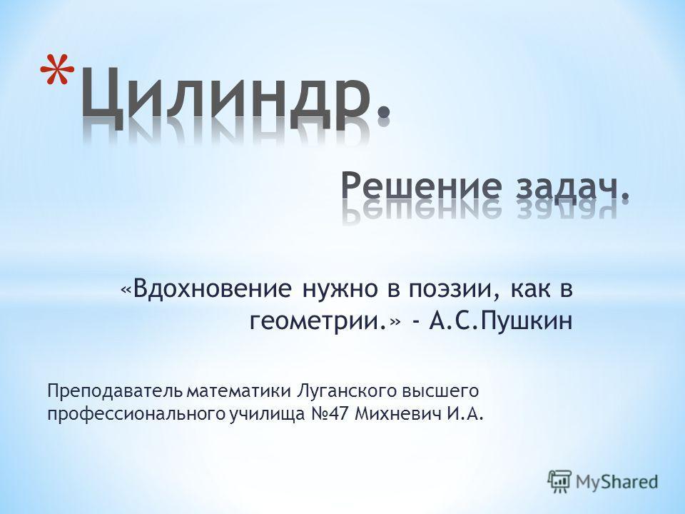 «Вдохновение нужно в поэзии, как в геометрии.» - А.С.Пушкин Преподаватель математики Луганского высшего профессионального училища 47 Михневич И.А.