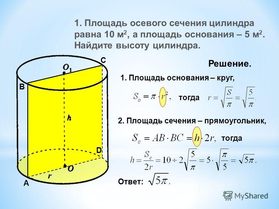 1. Площадь осевого сечения цилиндра равна 10 м 2, а площадь основания – 5 м 2. Найдите высоту цилиндра. Решение. 1. Площадь основания – круг, тогда 2. Площадь сечения – прямоугольник, тогда Ответ: A B C D r