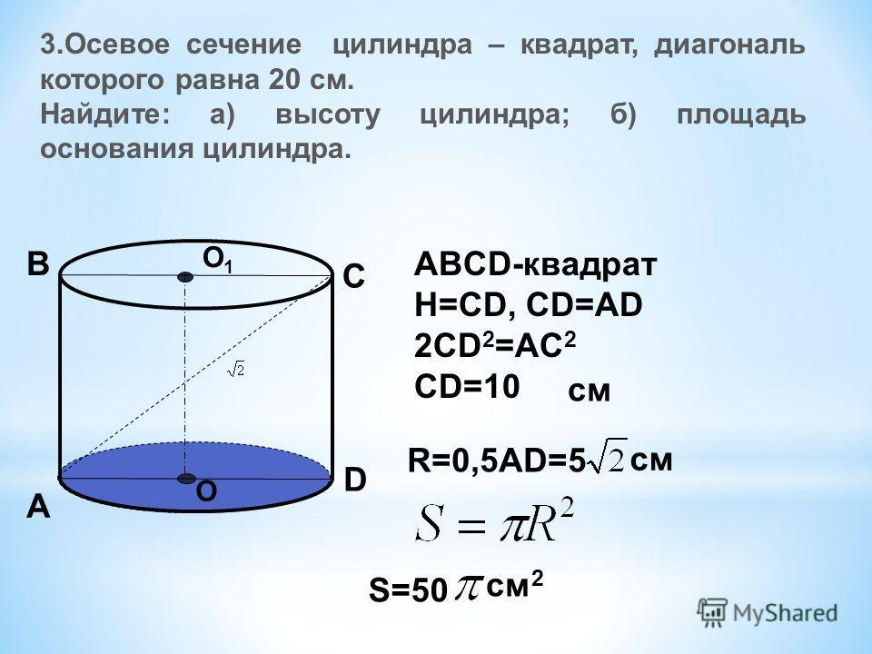 3.Осевое сечение цилиндра – квадрат, диагональ которого равна 20 см. Найдите: а) высоту цилиндра; б) площадь основания цилиндра. О О1О1 А В С D ABCD-квадрат Н=СD, CD=AD 2CD 2 =AC 2 CD=10 см R=0,5AD=5 см S=50 см 2