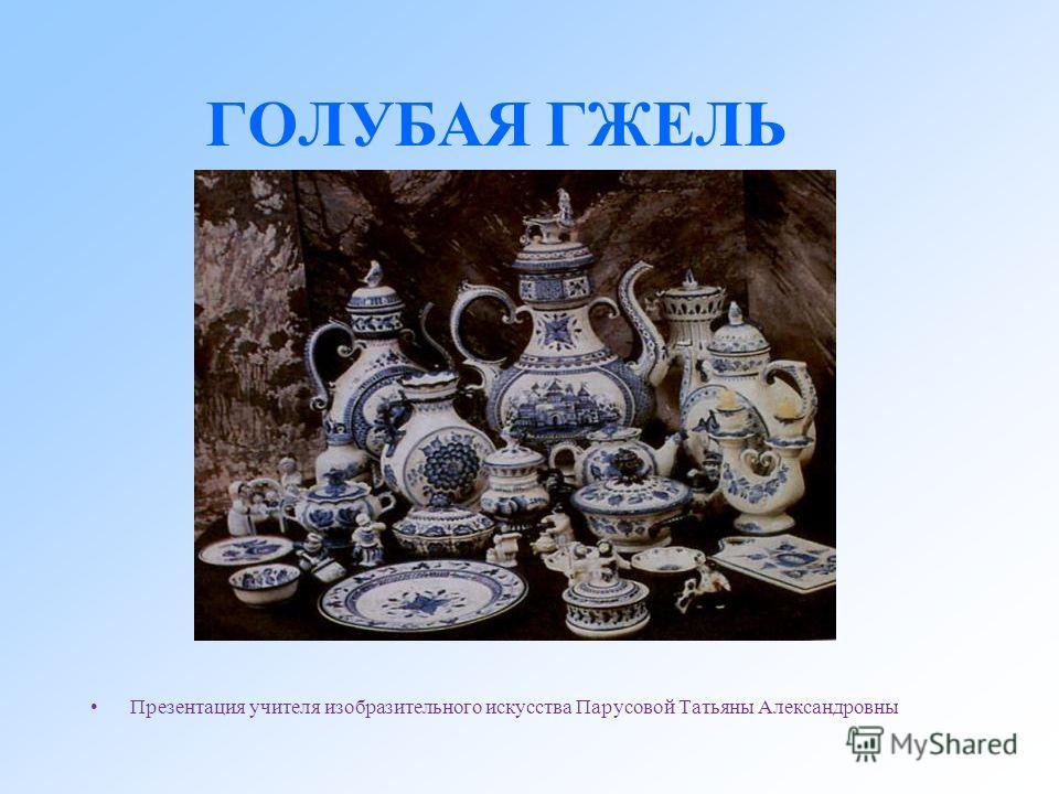 ГОЛУБАЯ ГЖЕЛЬ Презентация учителя изобразительного искусства Парусовой Татьяны Александровны