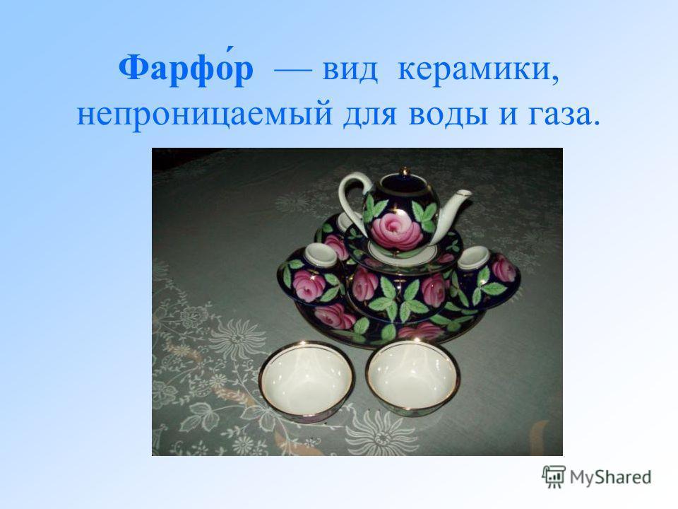 Фарфо́р вид керамики, непроницаемый для воды и газа.