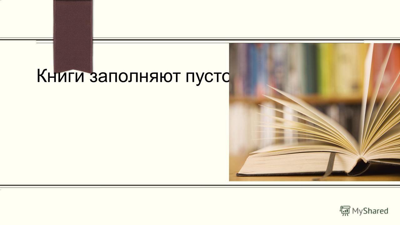 ПРИМЕЧАНИЕ. Чтобы изменить изображение на этом слайде, выделите рисунок и удалите его. Затем щелкните значок Рисунки в заполнителе и вставьте свое изображение. Книги заполняют пустоты наших душ