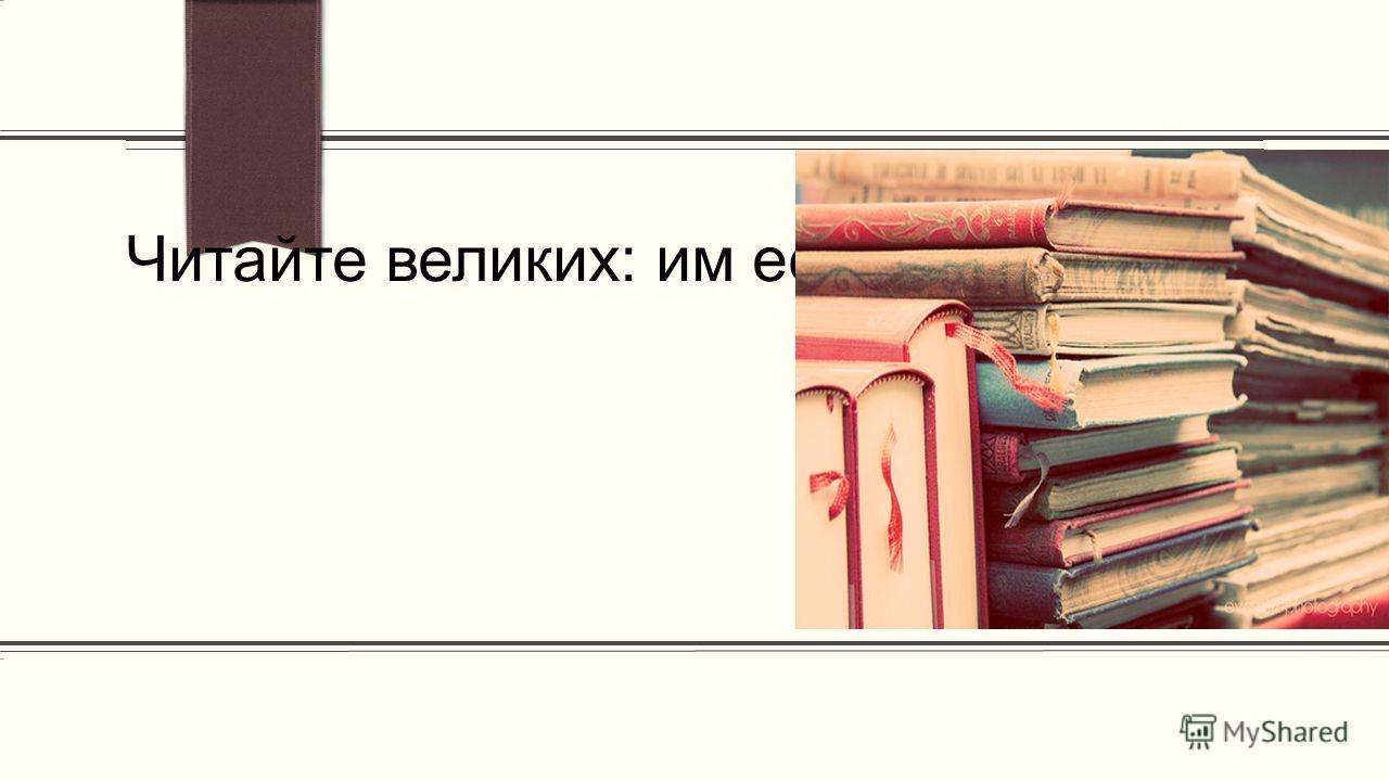 ПРИМЕЧАНИЕ. Чтобы изменить изображение на этом слайде, выделите рисунок и удалите его. Затем щелкните значок Рисунки в заполнителе и вставьте свое изображение. Читайте великих: им есть что сказать каждому из вас