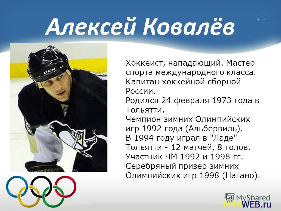 Алексей Ковалёв Хоккеист, нападающий. Мастер спорта международного класса. Капитан хоккейной сборной России. Родился 24 февраля 1973 года в Тольятти. Чемпион зимних Олимпийских игр 1992 года (Альбервиль). В 1994 году играл в