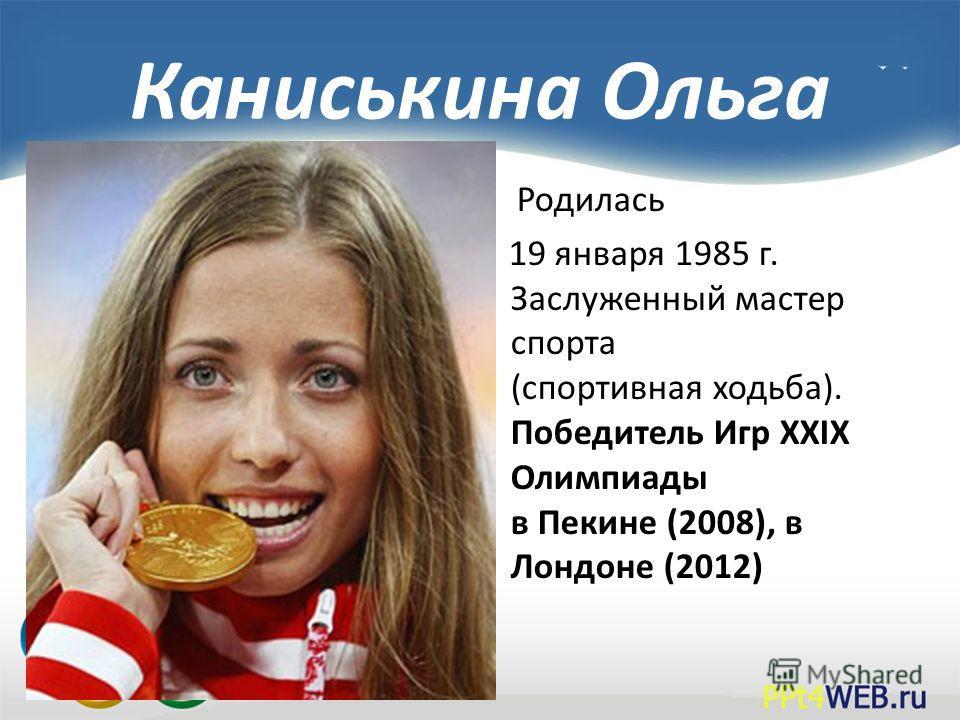 Каниськина Ольга Родилась 19 января 1985 г. Заслуженный мастер спорта (спортивная ходьба). Победитель Игр XXIX Олимпиады в Пекине (2008), в Лондоне (2012)