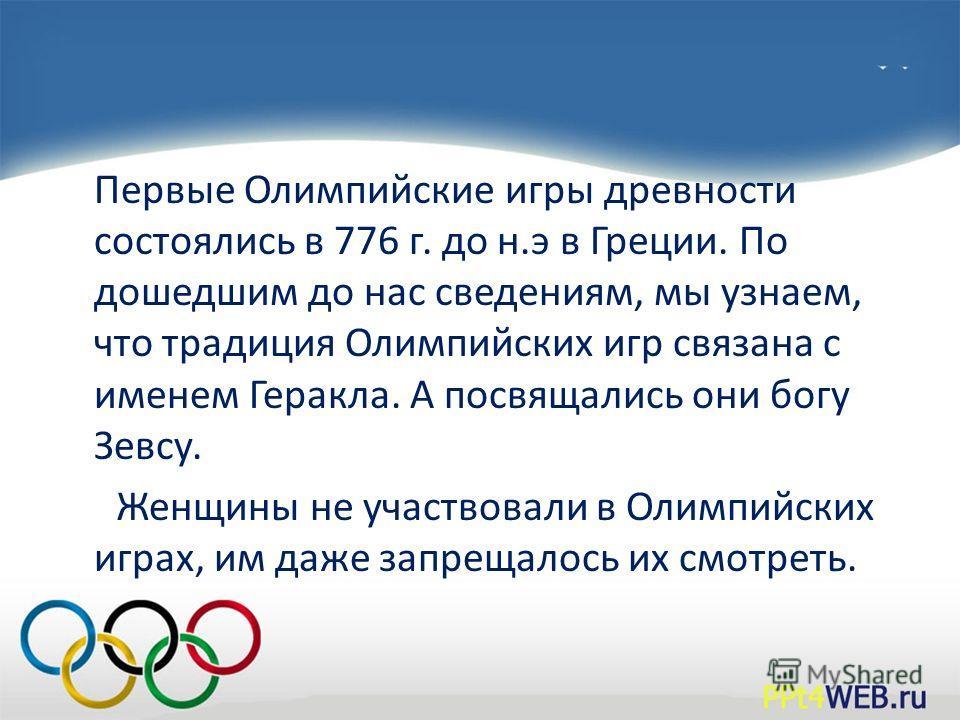 Первые Олимпийские игры древности состоялись в 776 г. до н.э в Греции. По дошедшим до нас сведениям, мы узнаем, что традиция Олимпийских игр связана с именем Геракла. А посвящались они богу Зевсу. Женщины не участвовали в Олимпийских играх, им даже з