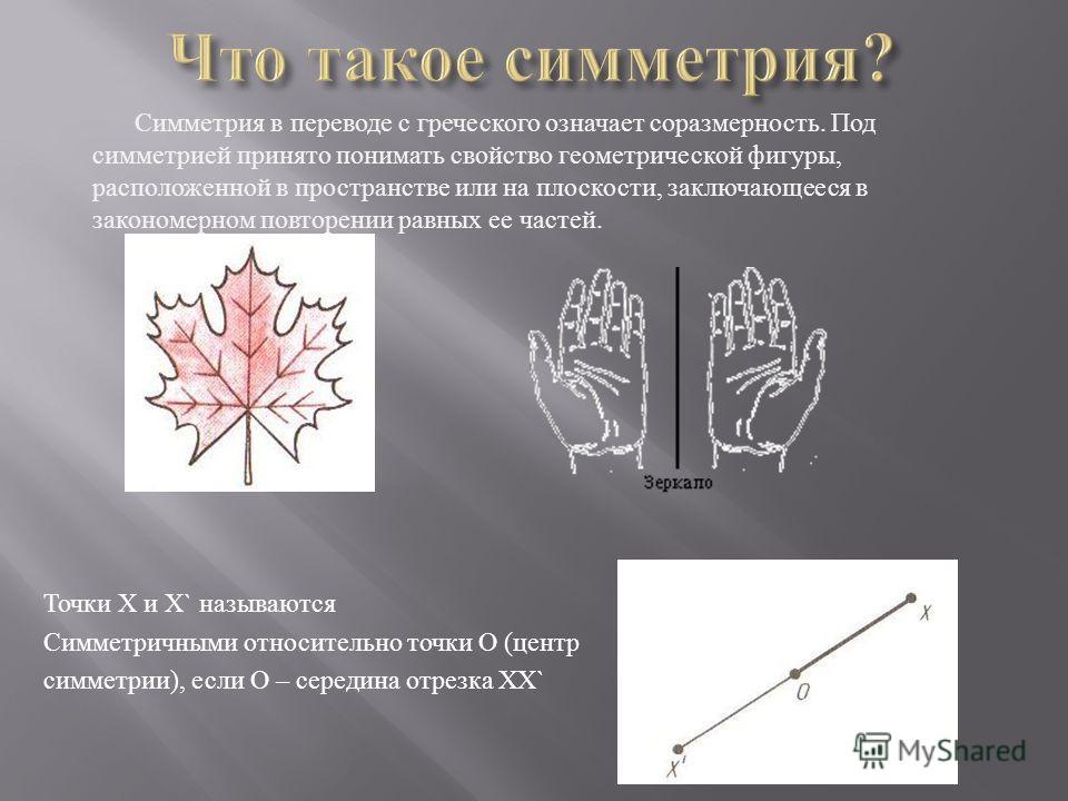 Симметрия в переводе с греческого означает соразмерность. Под симметрией принято понимать свойство геометрической фигуры, расположенной в пространстве или на плоскости, заключающееся в закономерном повторении равных ее частей. Точки Х и Х` называются