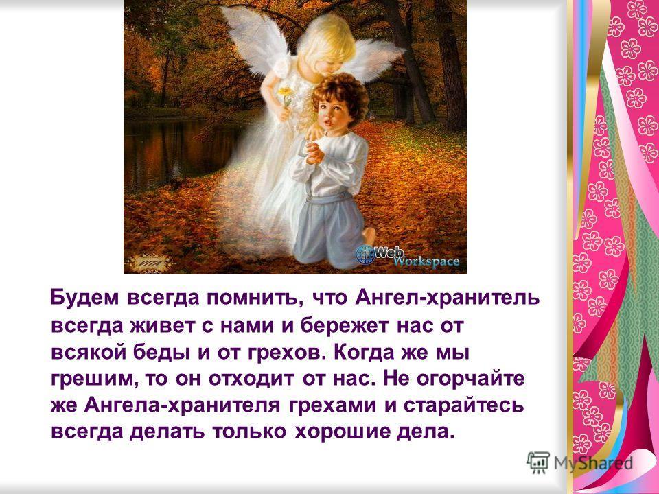 Будем всегда помнить, что Ангел-хранитель всегда живет с нами и бережет нас от всякой беды и от грехов. Когда же мы грешим, то он отходит от нас. Не огорчайте же Ангела-хранителя грехами и старайтесь всегда делать только хорошие дела.