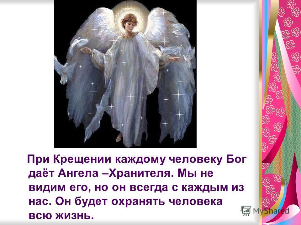При Крещении каждому человеку Бог даёт Ангела –Хранителя. Мы не видим его, но он всегда с каждым из нас. Он будет охранять человека всю жизнь.