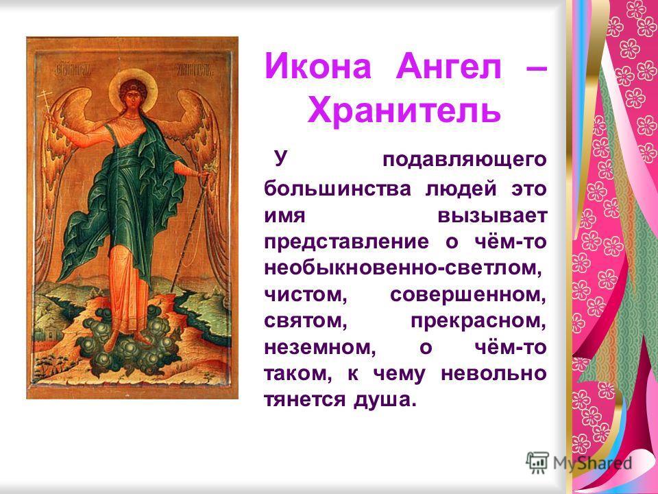 Икона Ангел – Хранитель У подавляющего большинства людей это имя вызывает представление о чём-то необыкновенно-светлом, чистом, совершенном, святом, прекрасном, неземном, о чём-то таком, к чему невольно тянется душа.