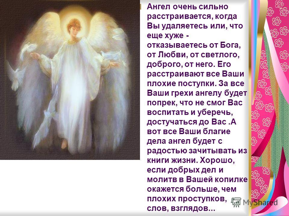 Ангел очень сильно расстраивается, когда Вы удаляетесь или, что еще хуже - отказываетесь от Бога, от Любви, от светлого, доброго, от него. Его расстраивают все Ваши плохие поступки. За все Ваши грехи ангелу будет попрек, что не смог Вас воспитать и у