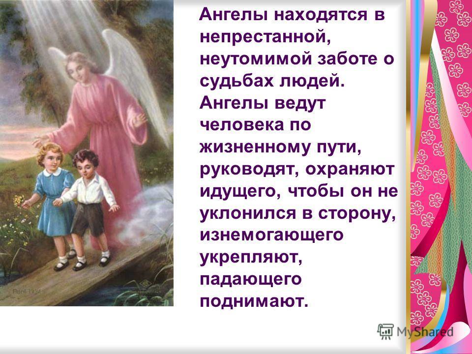 Ангелы находятся в непрестанной, неутомимой заботе о судьбах людей. Ангелы ведут человека по жизненному пути, руководят, охраняют идущего, чтобы он не уклонился в сторону, изнемогающего укрепляют, падающего поднимают.