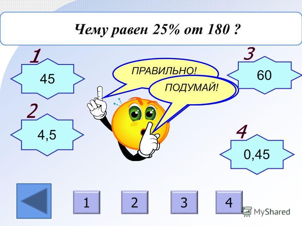ПРАВИЛЬНО! ПОДУМАЙ! Чему равен 25% от 180 ? 45 4,5 0,45 60 1234