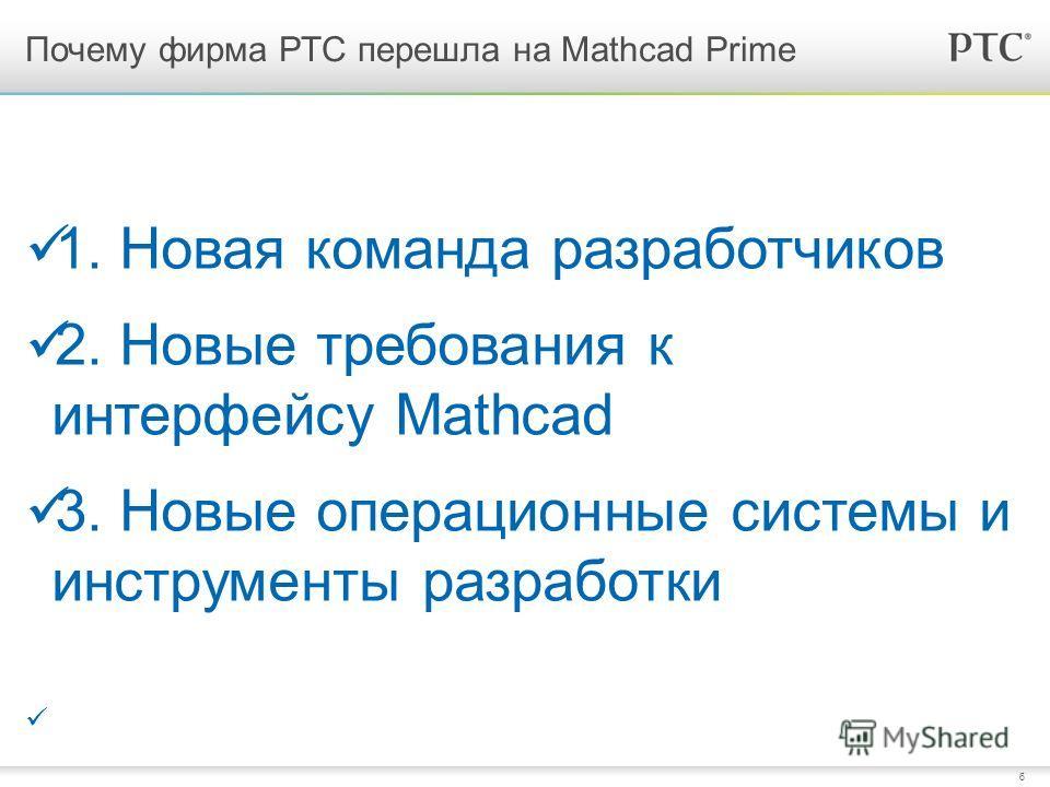 6 Почему фирма РТС перешла на Mathcad Prime 1. Новая команда разработчиков 2. Новые требования к интерфейсу Mathcad 3. Новые операционные системы и инструменты разработки
