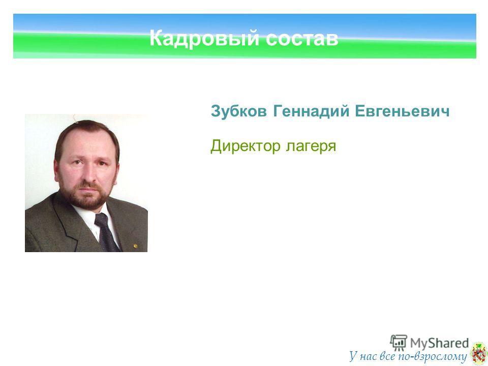 Кадровый состав У нас все по-взрослому Зубков Геннадий Евгеньевич Директор лагеря