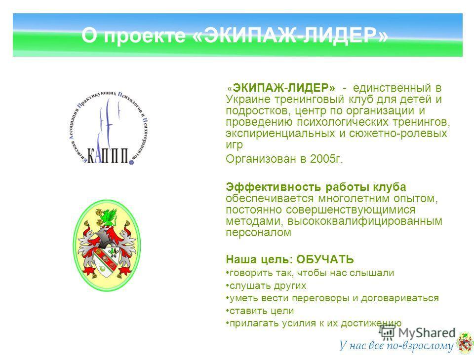 « ЭКИПАЖ-ЛИДЕР» - единственный в Украине тренинговый клуб для детей и подростков, центр по организации и проведению психологических тренингов, экспириенциальных и сюжетно-ролевых игр Организован в 2005г. Эффективность работы клуба обеспечивается мног