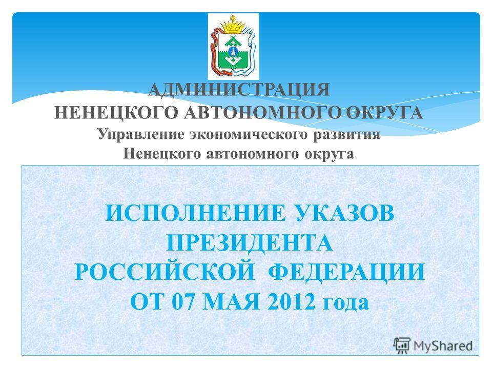 ИСПОЛНЕНИЕ УКАЗОВ ПРЕЗИДЕНТА РОССИЙСКОЙ ФЕДЕРАЦИИ ОТ 07 МАЯ 2012 года АДМИНИСТРАЦИЯ НЕНЕЦКОГО АВТОНОМНОГО ОКРУГА Управление экономического развития Ненецкого автономного округа