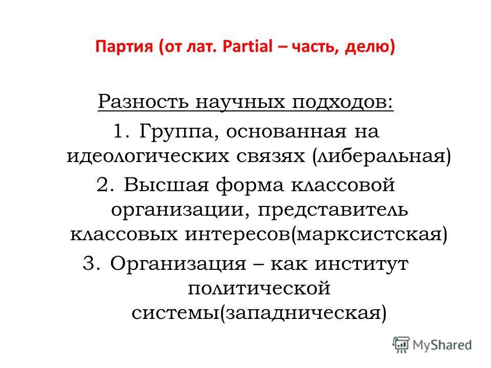 Партия (от лат. Partial – часть, делю) Разность научных подходов: 1.Группа, основанная на идеологических связях (либеральная) 2.Высшая форма классовой организации, представитель классовых интересов(марксистская) 3.Организация – как институт политичес