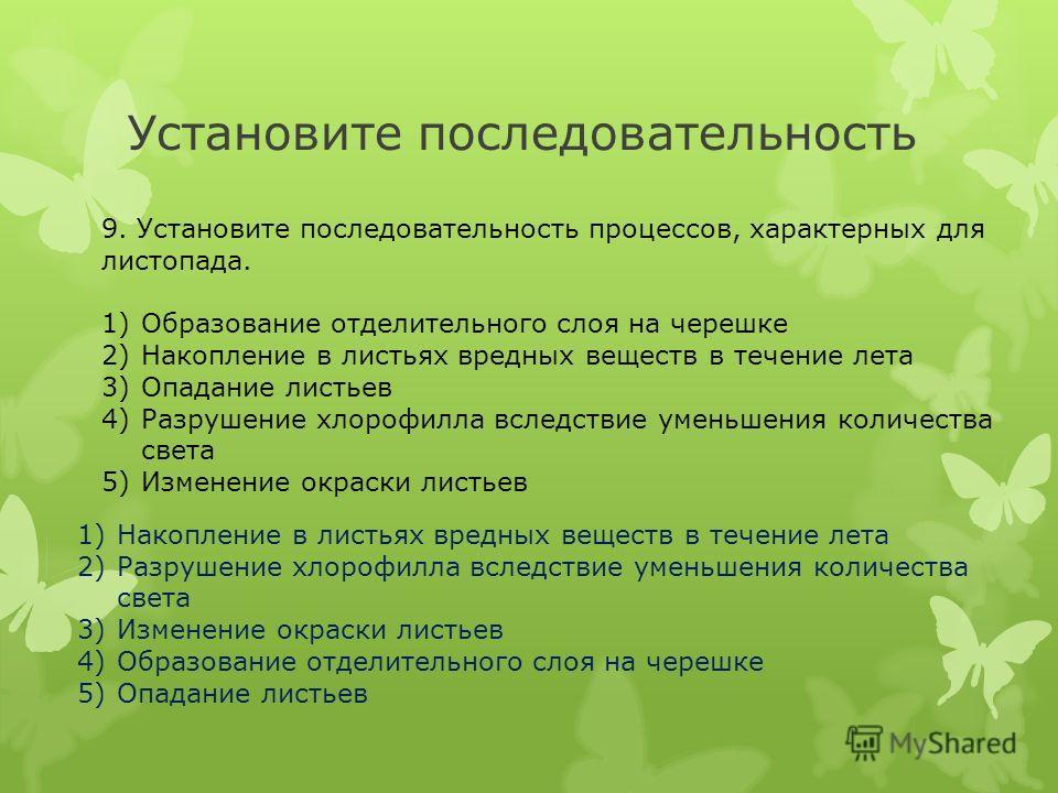Установите последовательность 9. Установите последовательность процессов, характерных для листопада. 1)Образование отделительного слоя на черешке 2)Накопление в листьях вредных веществ в течение лета 3)Опадание листьев 4)Разрушение хлорофилла вследст