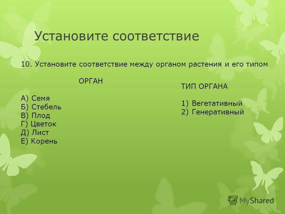 Установите соответствие 10. Установите соответствие между органом растения и его типом ОРГАН А) Семя Б) Стебель В) Плод Г) Цветок Д) Лист Е) Корень ТИП ОРГАНА 1)Вегетативный 2)Генеративный