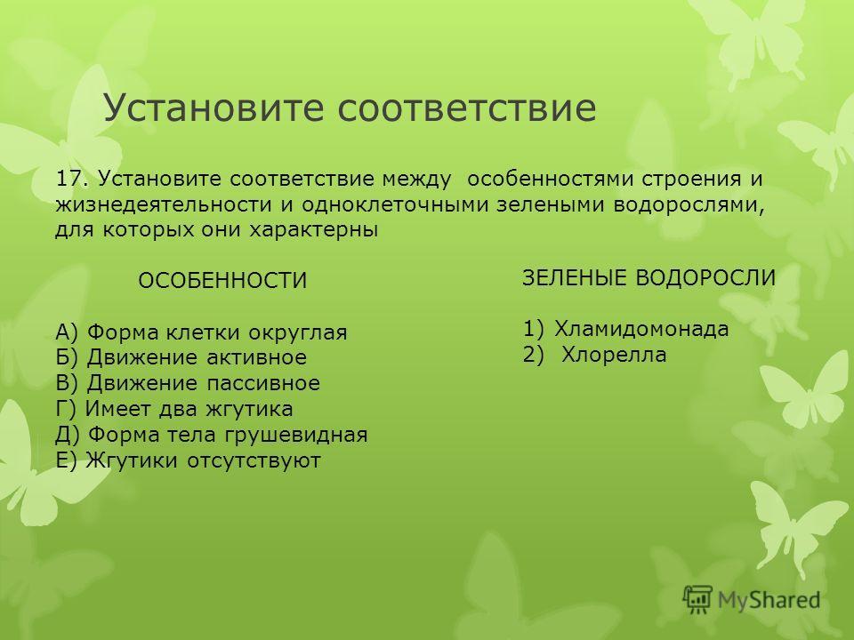 Установите соответствие 17. Установите соответствие между особенностями строения и жизнедеятельности и одноклеточными зелеными водорослями, для которых они характерны ОСОБЕННОСТИ А) Форма клетки округлая Б) Движение активное В) Движение пассивное Г)