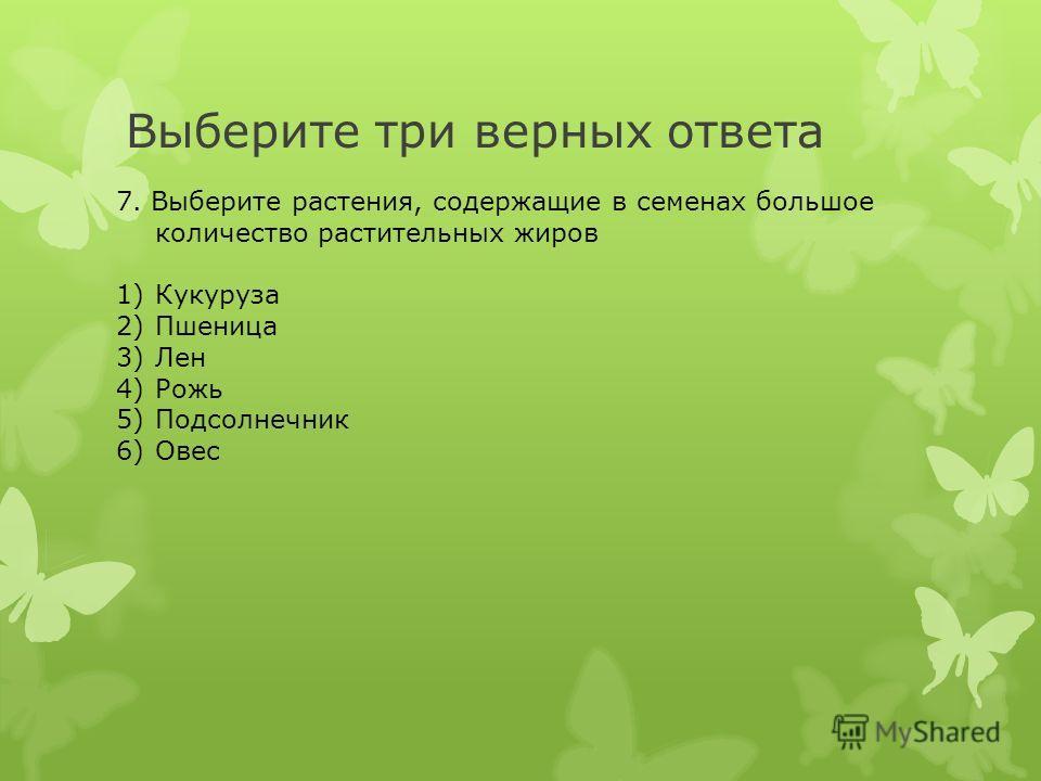 Выберите три верных ответа 7. Выберите растения, содержащие в семенах большое количество растительных жиров 1)Кукуруза 2)Пшеница 3)Лен 4)Рожь 5)Подсолнечник 6)Овес