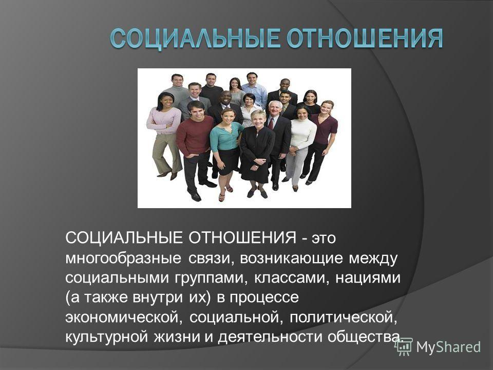 СОЦИАЛЬНЫЕ ОТНОШЕНИЯ - это многообразные связи, возникающие между социальными группами, классами, нациями (а также внутри их) в процессе экономической, социальной, политической, культурной жизни и деятельности общества.