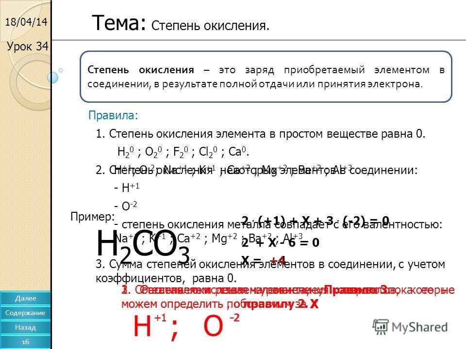 18/04/14 Тема: Степень окисления. Урок 34 Степень окисления – это заряд приобретаемый элементом в соединении, в результате полной отдачи или принятия электрона. Правила: 1. Степень окисления элемента в простом веществе равна 0. H 2 0 ; O 2 0 ; F 2 0