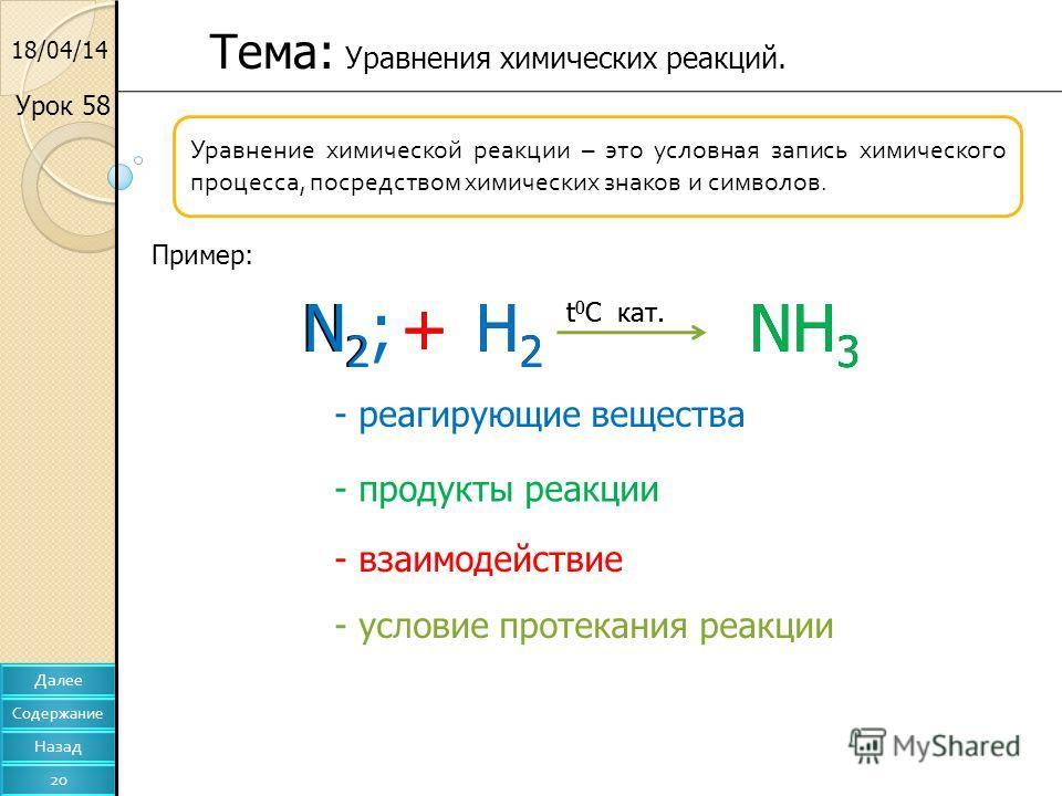18/04/14 Уравнение химической реакции – это условная запись химического процесса, посредством химических знаков и символов. Пример: N2N2 +H2H2 NH 3 t 0 C кат. Тема: Уравнения химических реакций. N2;N2;+H2H2 NH 3 t 0 C кат. - реагирующие вещества - пр