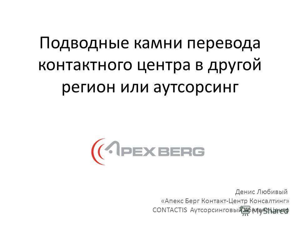 Подводные камни перевода контактного центра в другой регион или аутсорсинг Денис Любивый «Апекс Берг Контакт-Центр Консалтинг» CONTACTIS Аутсорсинговый Контакт Центр