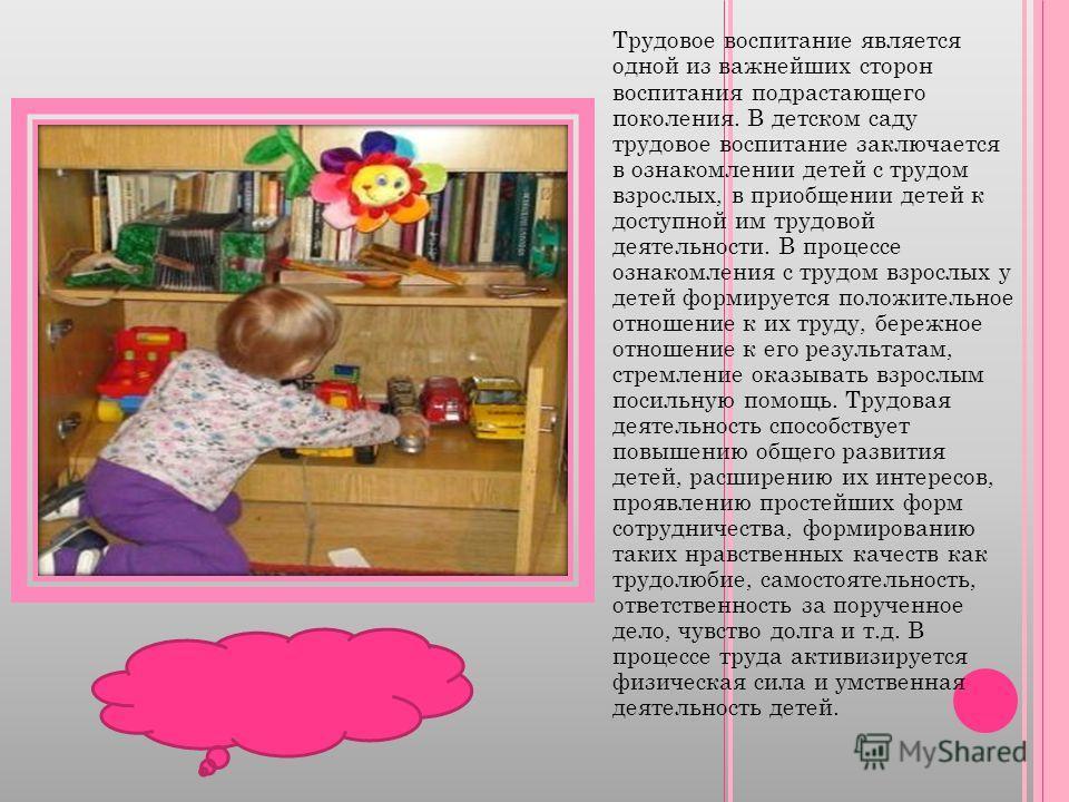 Трудовое воспитание является одной из важнейших сторон воспитания подрастающего поколения. В детском саду трудовое воспитание заключается в ознакомлении детей с трудом взрослых, в приобщении детей к доступной им трудовой деятельности. В процессе озна