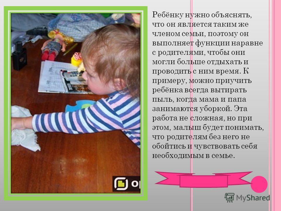 Ребёнку нужно объяснять, что он является таким же членом семьи, поэтому он выполняет функции наравне с родителями, чтобы они могли больше отдыхать и проводить с ним время. К примеру, можно приучить ребёнка всегда вытирать пыль, когда мама и папа зани