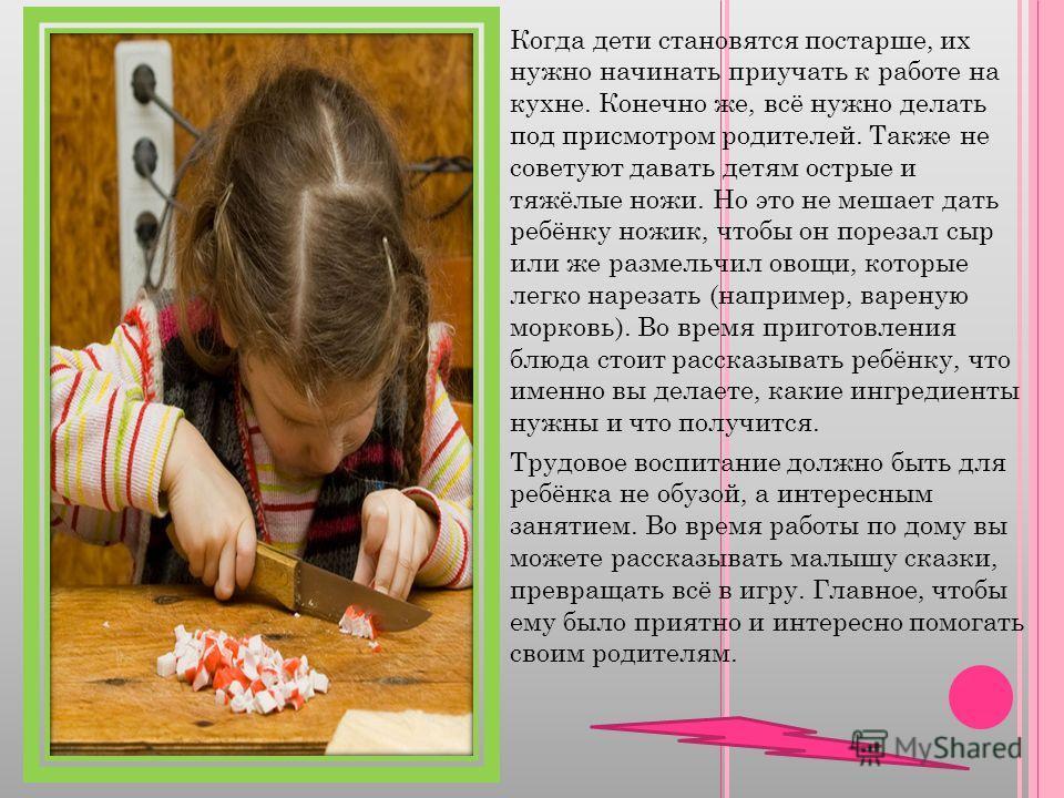 Когда дети становятся постарше, их нужно начинать приучать к работе на кухне. Конечно же, всё нужно делать под присмотром родителей. Также не советуют давать детям острые и тяжёлые ножи. Но это не мешает дать ребёнку ножик, чтобы он порезал сыр или ж