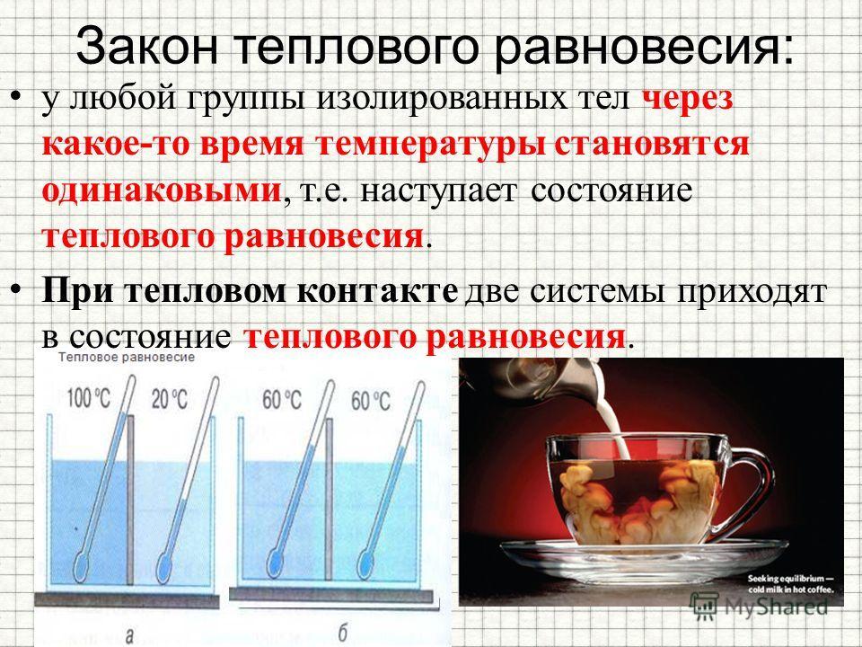 Закон теплового равновесия: у любой группы изолированных тел через какое-то время температуры становятся одинаковыми, т.е. наступает состояние теплового равновесия. При тепловом контакте две системы приходят в состояние теплового равновесия.