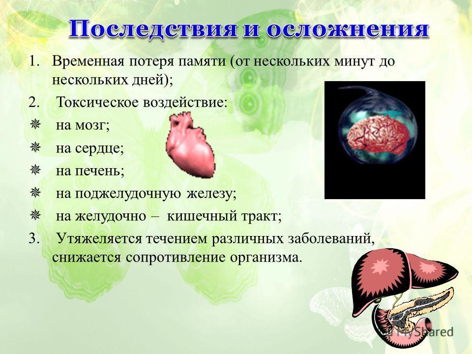 1.Временная потеря памяти (от нескольких минут до нескольких дней); 2. Токсическое воздействие: на мозг; на сердце; на печень; на поджелудочную железу; на желудочно – кишечный тракт; 3. Утяжеляется течением различных заболеваний, снижается сопротивле
