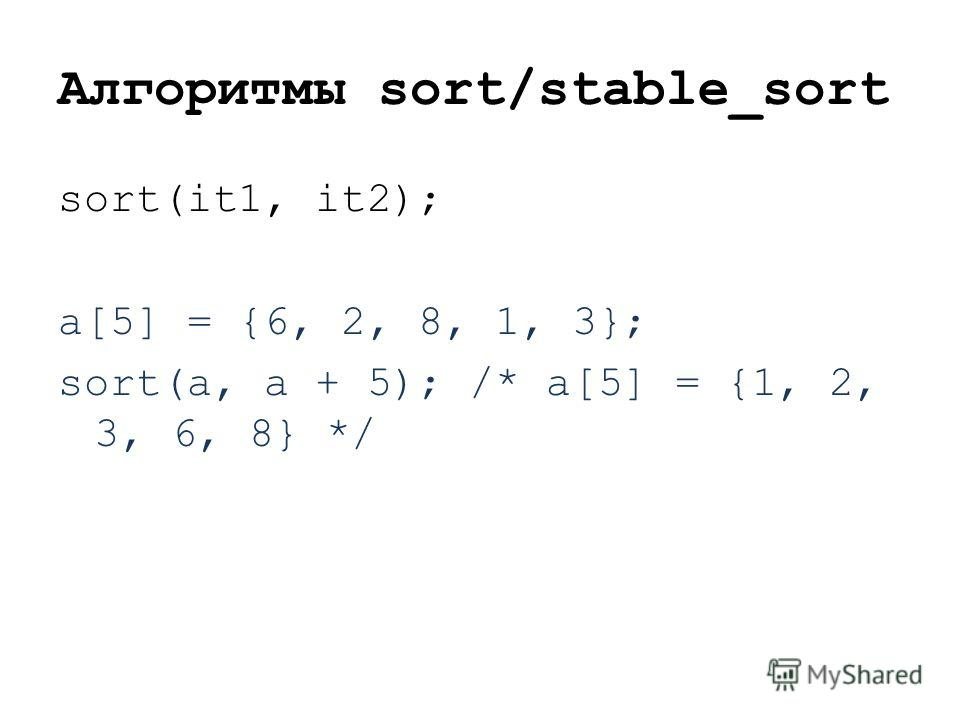 Алгоритмы sort/stable_sort sort(it1, it2); a[5] = {6, 2, 8, 1, 3}; sort(a, a + 5); /* a[5] = {1, 2, 3, 6, 8} */