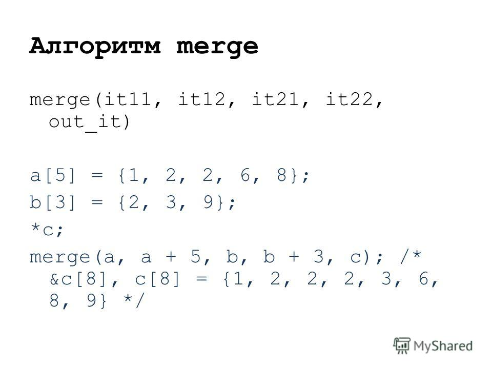 Алгоритм merge merge(it11, it12, it21, it22, out_it) a[5] = {1, 2, 2, 6, 8}; b[3] = {2, 3, 9}; *c; merge(a, a + 5, b, b + 3, c); /* &c[8], c[8] = {1, 2, 2, 2, 3, 6, 8, 9} */
