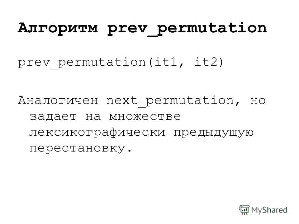 Алгоритм prev_permutation prev_permutation(it1, it2) Аналогичен next_permutation, но задает на множестве лексикографически предыдущую перестановку.